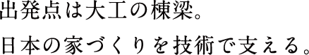 出発点は大工の棟梁。日本の家づくりを技術で支える。